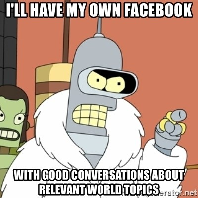 bender blackjack and hookers - I'll have my own facebook with Good conversations about relevant world topics