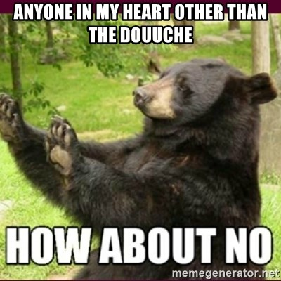 How about no bear - anyone in my heart other than the douuche