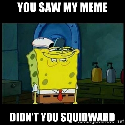 Don't you, Squidward? - you saw my meme didn't you squidward