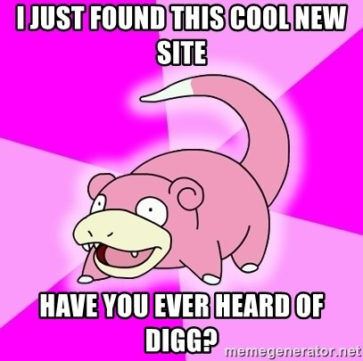 Slowpoke - I just found this cool new site Have you ever heard of Digg?