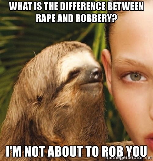 The Rape Sloth - What is the difference between rape and Robbery? I'm not about to rob you