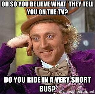 Willy Wonka - oh so you believe what  they tell you on the tv? Do you ride in a very short bus?