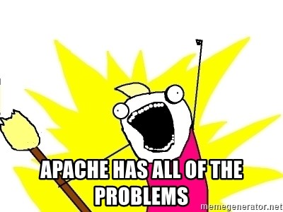 X ALL THE THINGS -  Apache haS all of the problems