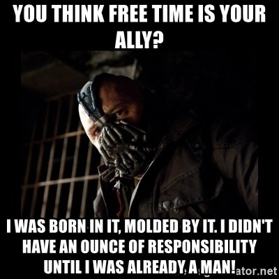 Bane Meme - You think free time is your ally? I was born in it, molded by it. I didn't have an ounce of responsibility until i was already a man!