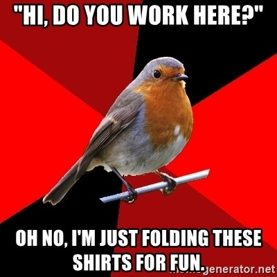 "Retail Robin - ""hi, do you work here?"" oh no, i'm just folding these shirts for fun."