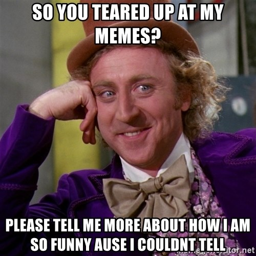 Willy Wonka - So you teared up at my memes? please tell me more about how i am so funny ause I couldnt tell