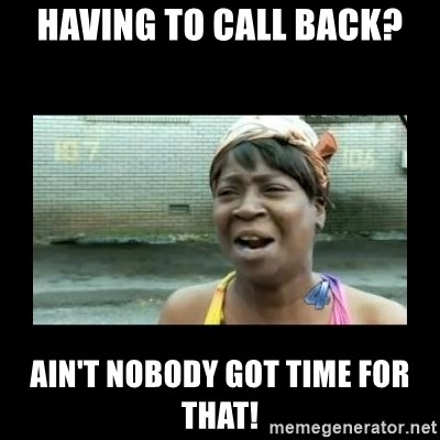 Nobody ain´t got time for that - having to call back? ain't nobody got time for that!