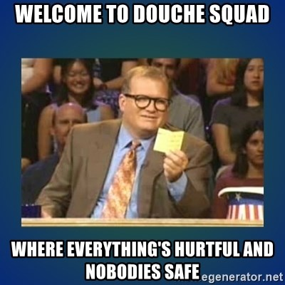 drew carey - Welcome to douche squad Where Everything's hurtful and nobodies safe