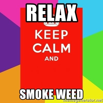 Keep calm and - RELAX SMOKE WEED