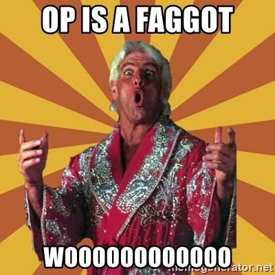 Ric Flair - OP IS A FAGGOT WOOOOOOOOOOOO