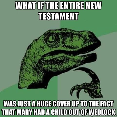 Philosoraptor - What if the entire New Testament Was just a Huge cover Up to the fact that Mary Had a child out Of wedlock