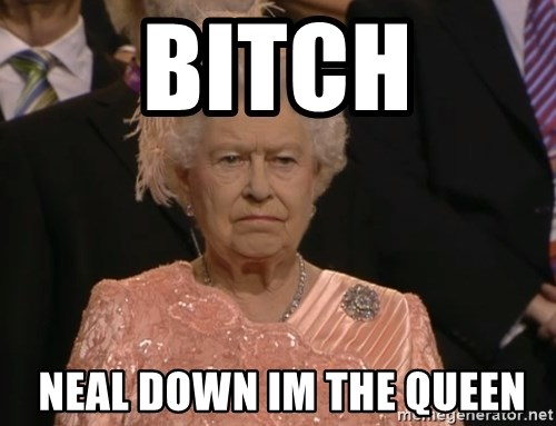 Angry Elizabeth Queen - BITCH  NEAL DOWN IM THE QUEEN