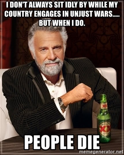 The Most Interesting Man In The World - I don't always sit idly by while my country engages in unjust wars..... but when i do. people die