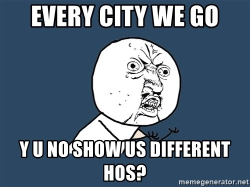 Y U No - every city we go y u no show us different hos?