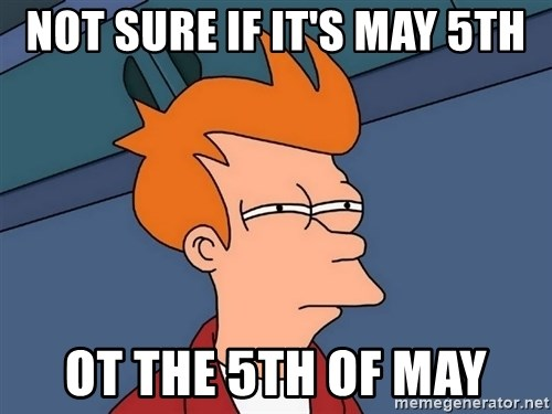 Futurama Fry - not sure if it's may 5th ot the 5th of may