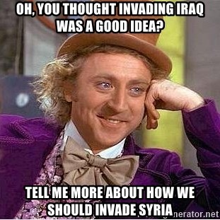 Willy Wonka - OH, YOU THOUGHT INVADING IRAQ WAS A GOOD IDEA? TELL ME MORE ABOUT HOW WE SHOULD INVADE SYRIA