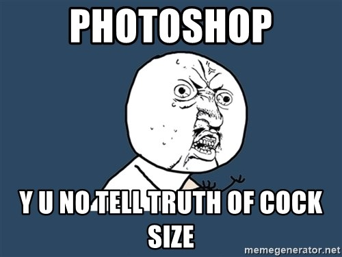 Y U No - photoshop y u no tell truth of cock size