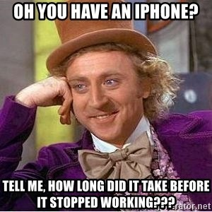 Willy Wonka - Oh you have an iphone? Tell me, how long did it take before it stopped working???