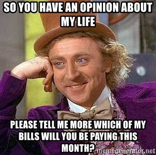Willy Wonka - SO YOU HAVE AN OPINION ABOUT MY LIFE PLEASE TELL ME MORE WHICH OF MY BILLS WILL YOU BE PAYING THIS MONTH?