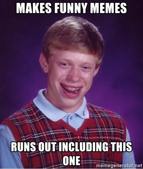 Bad Luck Brian - makes funny memes runs out including this one