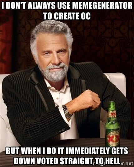 The Most Interesting Man In The World - I don't always use memegenerator to create oc But when I Do it immediately gets down voted stRaight to hell