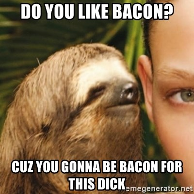 Whispering sloth - Do you like bAcon? Cuz you gonna be bAcon for this dIck
