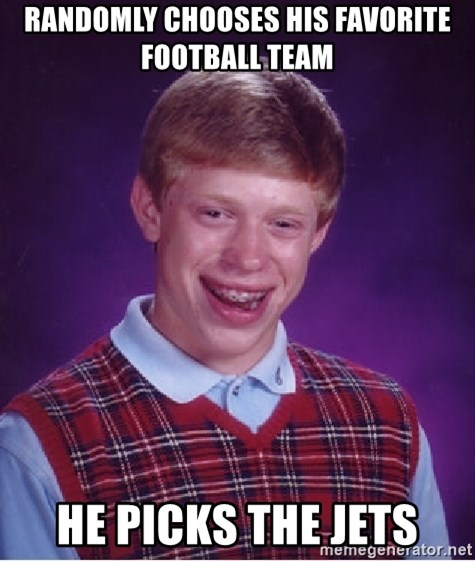 Bad Luck Brian - randomly chooses his favorite football team he picks the jets