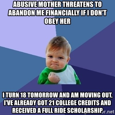 Success Kid - abusive mother threatens to abandon me financially if i don't obey her i turn 18 tomorrow and am moving out, i've already got 21 college credits and RECEIVED a full ride scholarship