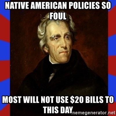 andrew jackson - native american policies so foul most will not use $20 bills to this day