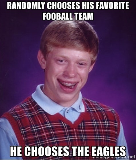 Bad Luck Brian - randomly chooses his favorite fooball team he chooses the eagles