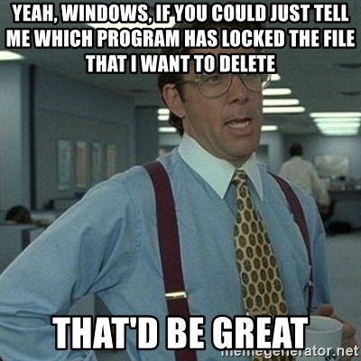 Yeah that'd be great... - Yeah, windows, if you could just tell me which program has locked the file that I want to delete That'd Be GREAT