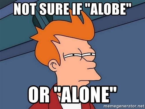 "Futurama Fry - Not sure if ""alobe"" or ""alone"""