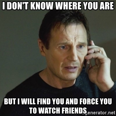 taken meme - I don't know where you are But I will find you and force You to watch friends