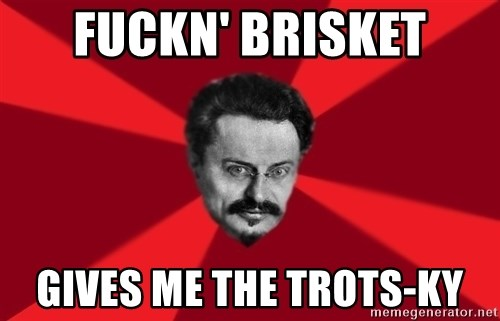 Trotsky Want More Crackers - fuckn' brisket gives me the trots-ky