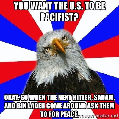 ROTC Eaglee - you want the u.s. to be pacifist? okay. so when the next hitler, sadam, and bin laden come around ask them to for peace.
