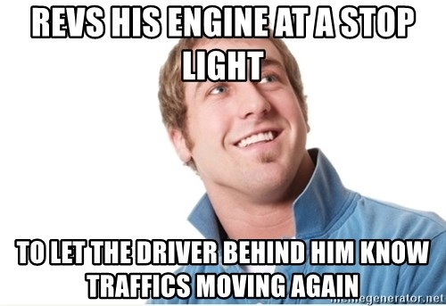 Misunderstood D-Bag - revs his engine at a stop light to let the driver behind him know traffics moving again