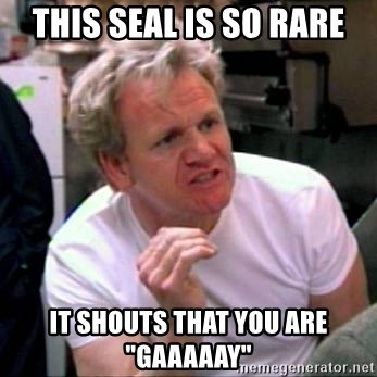 """Gordon Ramsay - this seal is so rare it shouts that you are """"gaaaaay"""""""