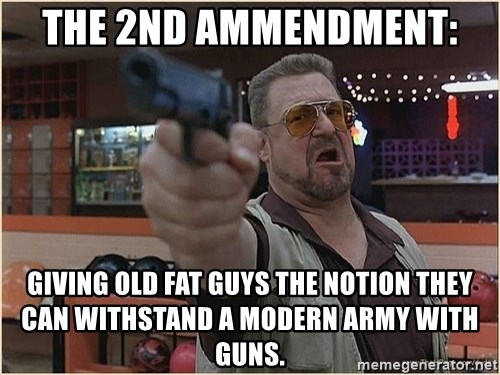 WalterGun - The 2nd Ammendment:  giving old fat guys the notion they can withstand a modern army with guns.