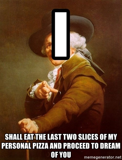 Joseph Ducreux - i shall eat the last two slices of my personal pizza and proceed to dream of you