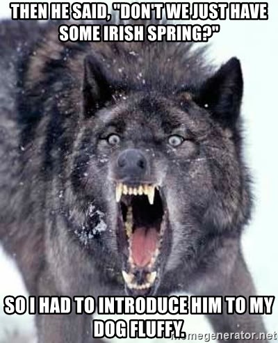 """Angry Ass Wolf - then he said, """"don't we just have some irish spring?"""" So I had to introduce him to my dog Fluffy."""