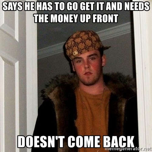 Scumbag Steve - says he has to go get it and needs the money up front doesn't come back
