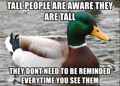 Actual Advice Mallard 1 - Tall people are aware they are tall  They dont need to be reminded everytime you see them