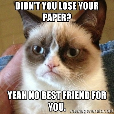 Grumpy Cat  - Didn't you lose your paper?  Yeah no best friend for you.