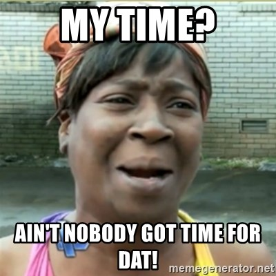 Ain't Nobody got time fo that - MY TIME? AIN'T NOBODY GOT TIME FOR DAT!