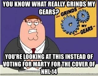 Grinds My Gears Peter Griffin - You know what really grinds my gears? YOU'RE LOOKING AT THIS INSTEAD OF VOTING FOR MARTY FOR THE COVER OF  NHL 14
