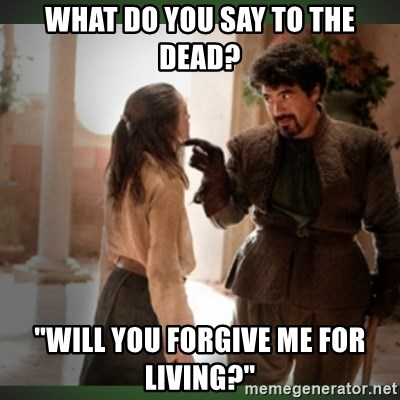 """What do we say to the god of death ?  - What do you say to the dead? """"will you forgive me for living?"""""""
