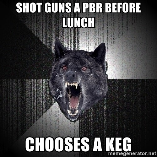 Insanity Wolf - Shot guns a pbr before lunch  ChOoses a keg