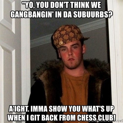 """Scumbag Steve - """"Yo, you don't think we gangbangin' in da subuurbs? a'ight. imma show you what's up when i git back from chess club!"""
