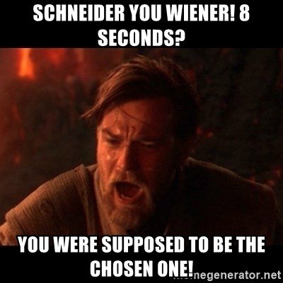 You were the chosen one  - SCHNEIDER YOU WIENER! 8 SECONDS? YOU WERE SUPPOSED TO BE THE CHOSEN ONE!