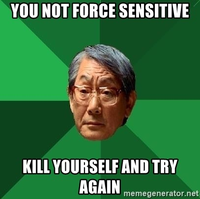 High Expectations Asian Father - You not Force sensitive Kill yourself and try again